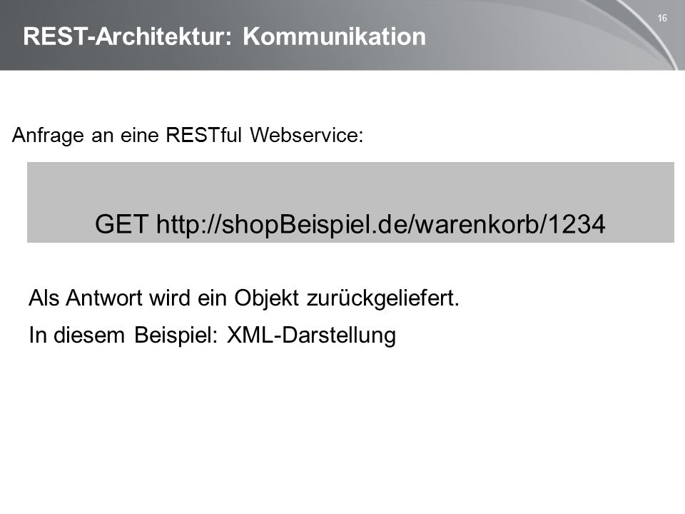 16 REST-Architektur: Kommunikation Anfrage an eine RESTful Webservice: Als Antwort wird ein Objekt zurückgeliefert.