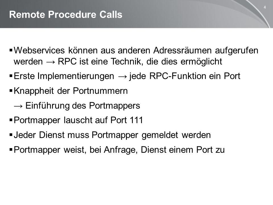 4 Remote Procedure Calls  Webservices können aus anderen Adressräumen aufgerufen werden → RPC ist eine Technik, die dies ermöglicht  Erste Implementierungen → jede RPC-Funktion ein Port  Knappheit der Portnummern → Einführung des Portmappers  Portmapper lauscht auf Port 111  Jeder Dienst muss Portmapper gemeldet werden  Portmapper weist, bei Anfrage, Dienst einem Port zu