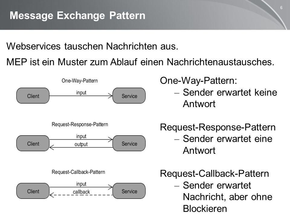 6 Message Exchange Pattern One-Way-Pattern: – Sender erwartet keine Antwort Request-Response-Pattern – Sender erwartet eine Antwort Request-Callback-Pattern – Sender erwartet Nachricht, aber ohne Blockieren Webservices tauschen Nachrichten aus.