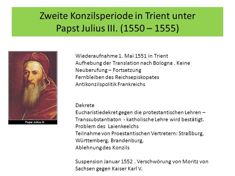 Zweite Konzilsperiode in Trient unter Papst Julius III. (1550 – 1555) Wiederaufnahme 1. Mai 1551 in Trient Aufhebung der Translation nach Bologna. Kei