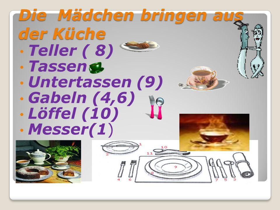 Die Mädchen bringen aus der Küche Teller ( 8) Tassen Untertassen (9) Gabeln (4,6) Löffel (10) Messer(1)