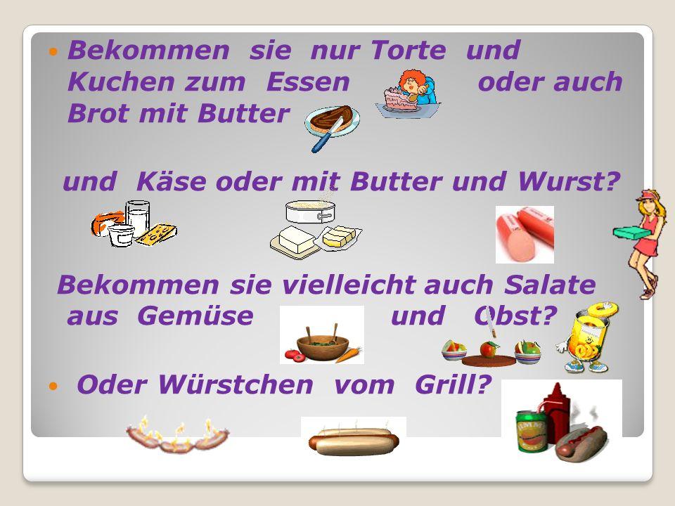 Bekommen sie nur Torte und Kuchen zum Essen oder auch Brot mit Butter und Käse oder mit Butter und Wurst? Bekommen sie vielleicht auch Salate aus Gemü