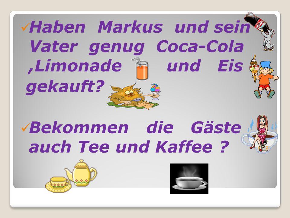 Haben Markus und sein Vater genug Coca-Cola,Limonade und Eis gekauft? Bekommen die Gäste auch Tee und Kaffee ?