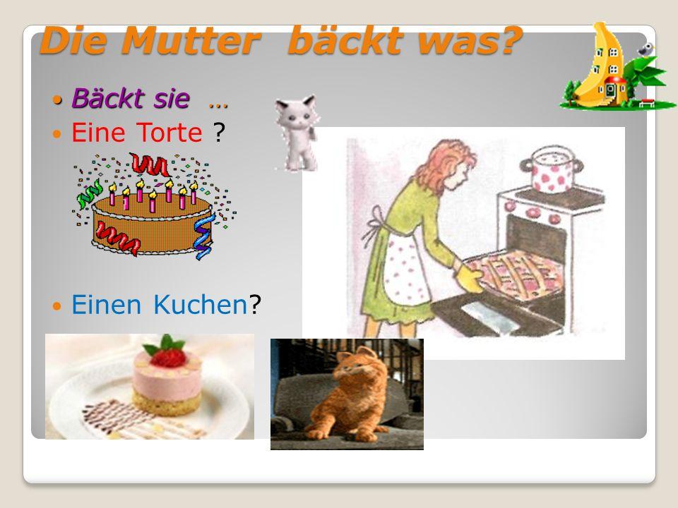 Die Mutter bäckt was? Bäckt sie … Bäckt sie … Eine Torte ? Einen Kuchen?