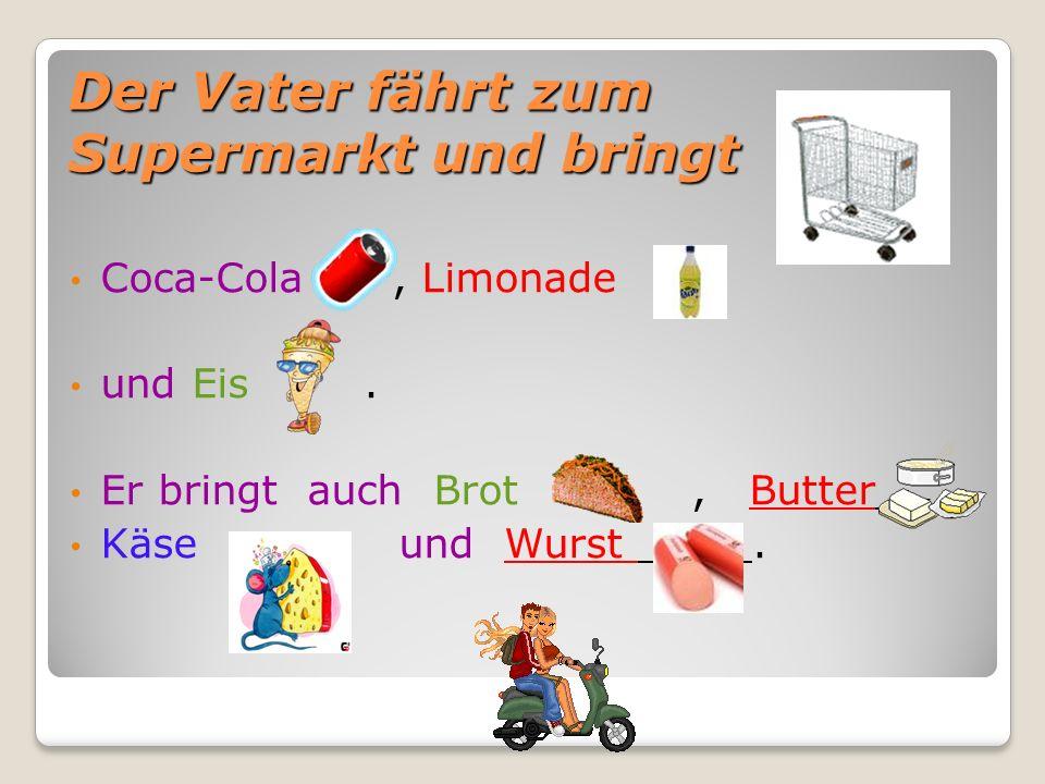 Der Vater fährt zum Supermarkt und bringt Coca-Cola, Limonade und Eis. Er bringt auch Brot, Butter, Käse und Wurst.