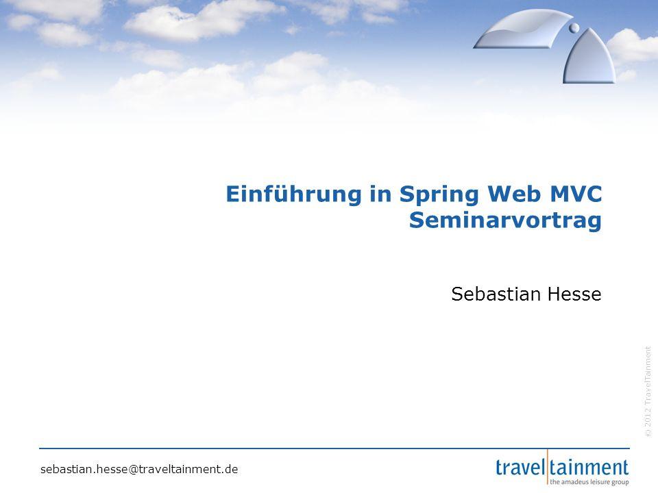 © 2012 TravelTainment Einführung in Spring Web MVC Seminarvortrag Sebastian Hesse sebastian.hesse@traveltainment.de
