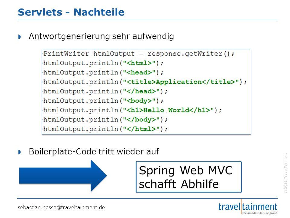 © 2012 TravelTainment Servlets - Nachteile  Antwortgenerierung sehr aufwendig  Boilerplate-Code tritt wieder auf Spring Web MVC schafft Abhilfe sebastian.hesse@traveltainment.de