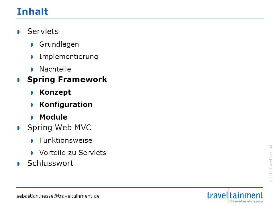 © 2012 TravelTainment Inhalt  Servlets  Grundlagen  Implementierung  Nachteile  Spring Framework  Konzept  Konfiguration  Module  Spring Web MVC  Funktionsweise  Vorteile zu Servlets  Schlusswort sebastian.hesse@traveltainment.de