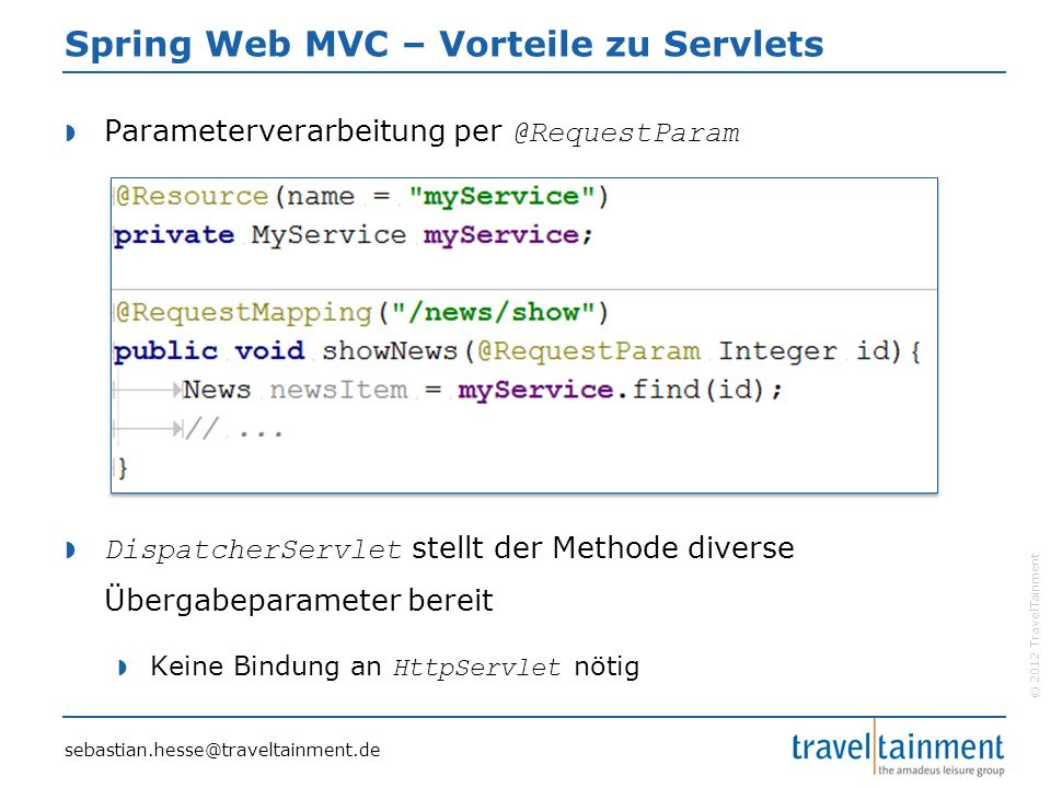 © 2012 TravelTainment Spring Web MVC – Vorteile zu Servlets  Parameterverarbeitung per @RequestParam  DispatcherServlet stellt der Methode diverse Ü