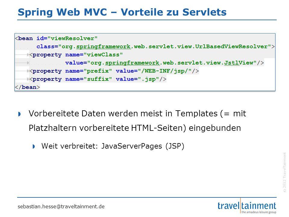 © 2012 TravelTainment Spring Web MVC – Vorteile zu Servlets  Vorbereitete Daten werden meist in Templates (= mit Platzhaltern vorbereitete HTML-Seiten) eingebunden  Weit verbreitet: JavaServerPages (JSP) sebastian.hesse@traveltainment.de