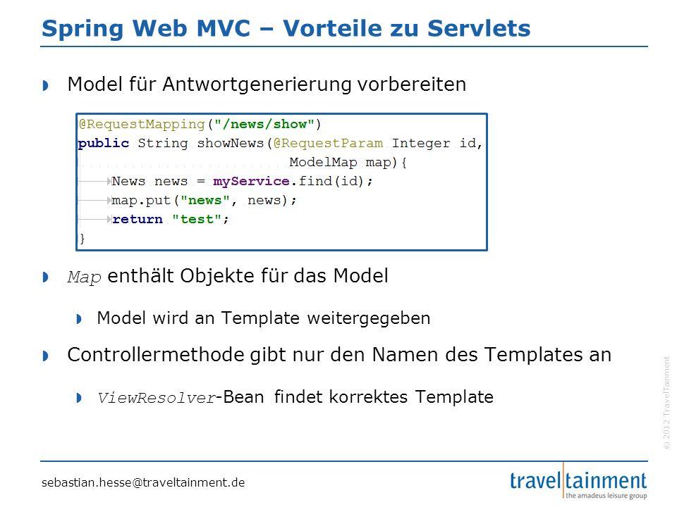 © 2012 TravelTainment Spring Web MVC – Vorteile zu Servlets  Model für Antwortgenerierung vorbereiten  Map enthält Objekte für das Model  Model wird an Template weitergegeben  Controllermethode gibt nur den Namen des Templates an  ViewResolver -Bean findet korrektes Template sebastian.hesse@traveltainment.de