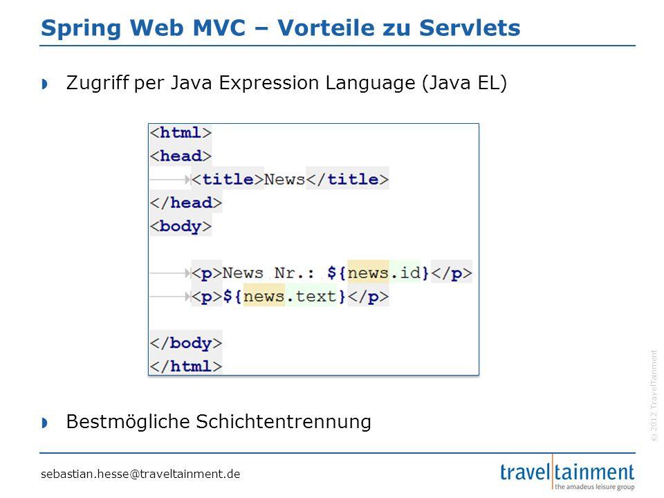 © 2012 TravelTainment Spring Web MVC – Vorteile zu Servlets  Zugriff per Java Expression Language (Java EL)  Bestmögliche Schichtentrennung sebastian.hesse@traveltainment.de