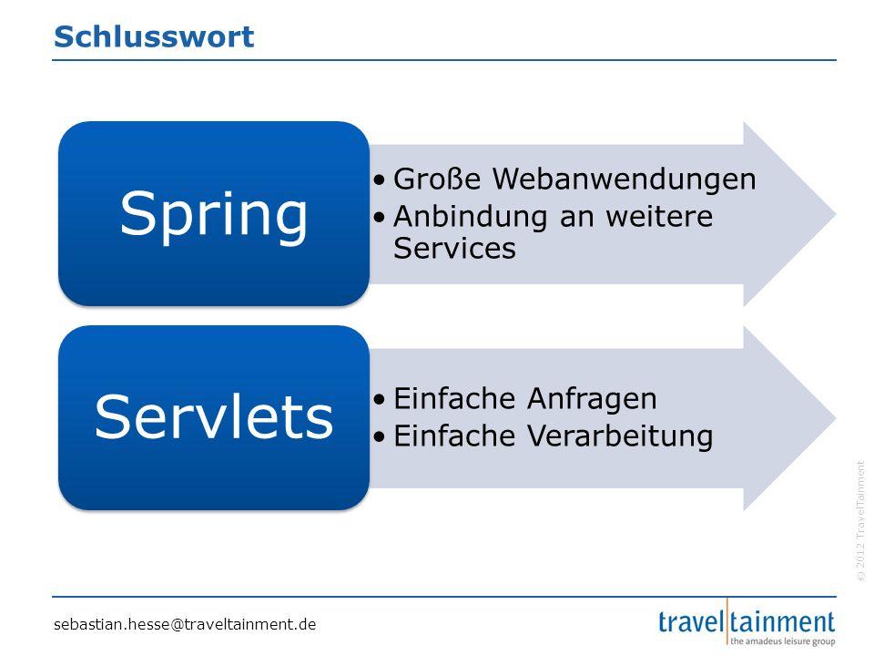 © 2012 TravelTainment Schlusswort Große Webanwendungen Anbindung an weitere Services Spring Einfache Anfragen Einfache Verarbeitung Servlets sebastian.hesse@traveltainment.de