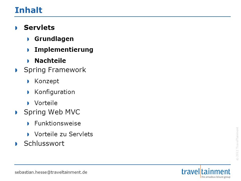 © 2012 TravelTainment Spring - Konfiguration  Spring-Konfiguration in XML-Datei  Konfiguration per Annotation  Beans: @Component, @Controller, @Service, @Repository  Attribute: @Resource, @Value, @Autowired sebastian.hesse@traveltainment.de