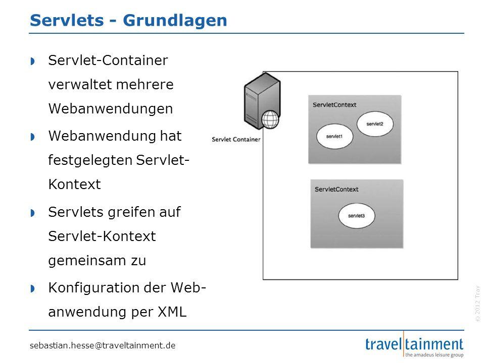 © 2012 TravelTainment Servlets - Grundlagen  Servlet-Container verwaltet mehrere Webanwendungen  Webanwendung hat festgelegten Servlet- Kontext  Servlets greifen auf Servlet-Kontext gemeinsam zu  Konfiguration der Web- anwendung per XML sebastian.hesse@traveltainment.de