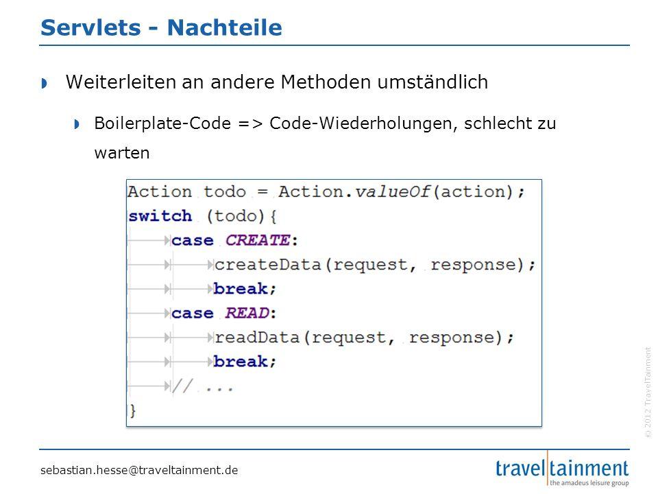 © 2012 TravelTainment Servlets - Nachteile  Weiterleiten an andere Methoden umständlich  Boilerplate-Code => Code-Wiederholungen, schlecht zu warten sebastian.hesse@traveltainment.de