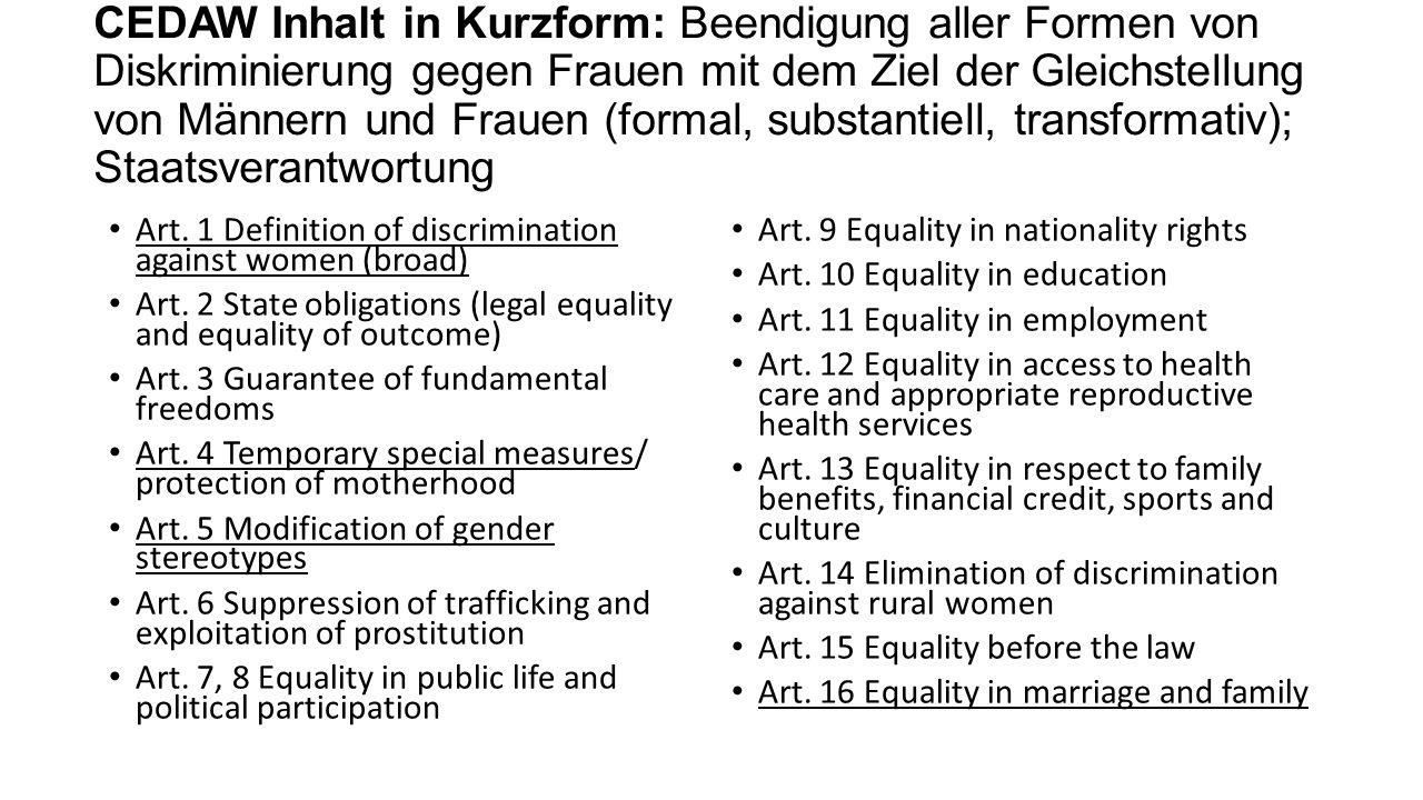 CEDAW Inhalt in Kurzform: Beendigung aller Formen von Diskriminierung gegen Frauen mit dem Ziel der Gleichstellung von Männern und Frauen (formal, substantiell, transformativ); Staatsverantwortung Art.