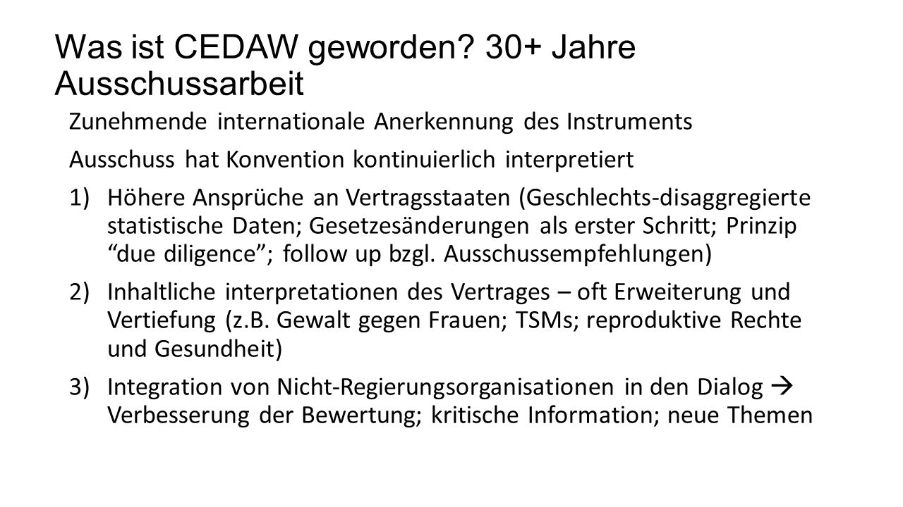 Was ist CEDAW geworden? 30+ Jahre Ausschussarbeit Zunehmende internationale Anerkennung des Instruments Ausschuss hat Konvention kontinuierlich interp