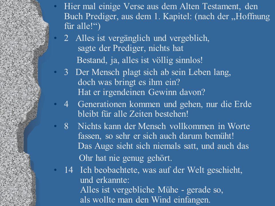 """Hier mal einige Verse aus dem Alten Testament, den Buch Prediger, aus dem 1. Kapitel: (nach der """"Hoffnung für alle!"""") 2 Alles ist vergänglich und verg"""