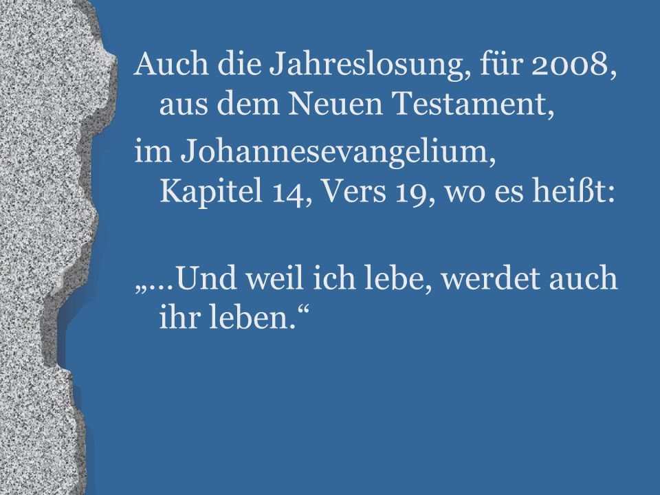 """Auch die Jahreslosung, für 2008, aus dem Neuen Testament, im Johannesevangelium, Kapitel 14, Vers 19, wo es heißt: """"…Und weil ich lebe, werdet auch ihr leben."""