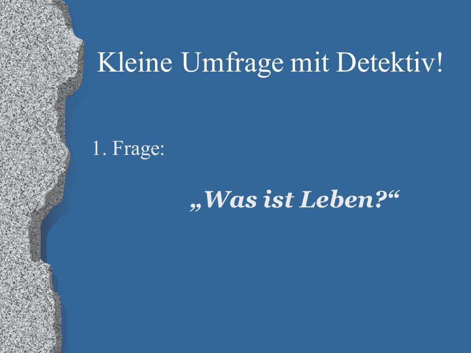 """Kleine Umfrage mit Detektiv! 1. Frage: """"Was ist Leben?"""""""