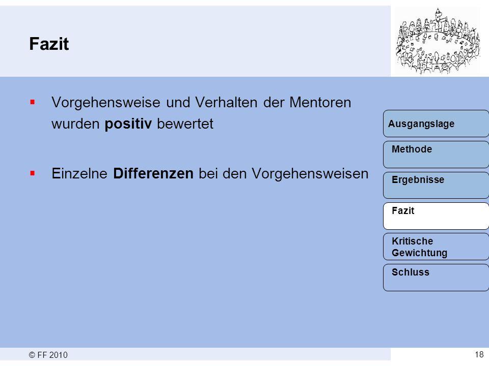© FF 201018 Fazit  Vorgehensweise und Verhalten der Mentoren wurden positiv bewertet  Einzelne Differenzen bei den Vorgehensweisen Methode Ergebnisse Fazit Schluss Kritische Gewichtung Ausgangslage