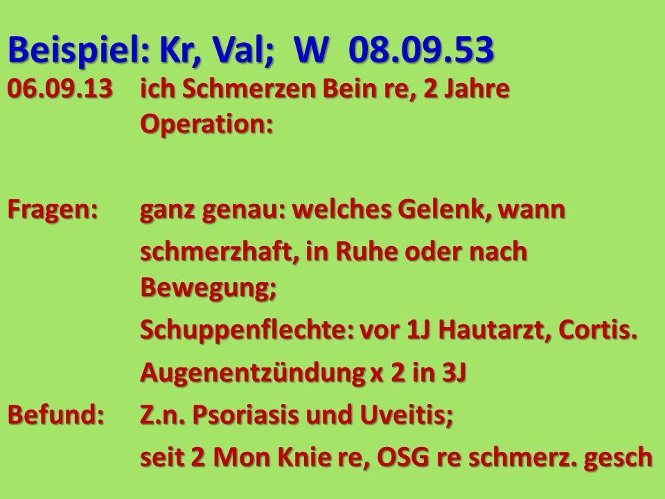 Beispiel: Kr, Val; W 08.09.53 06.09.13ich Schmerzen Bein re, 2 Jahre Operation: Fragen:ganz genau: welches Gelenk, wann schmerzhaft, in Ruhe oder nach Bewegung; Schuppenflechte: vor 1J Hautarzt, Cortis.