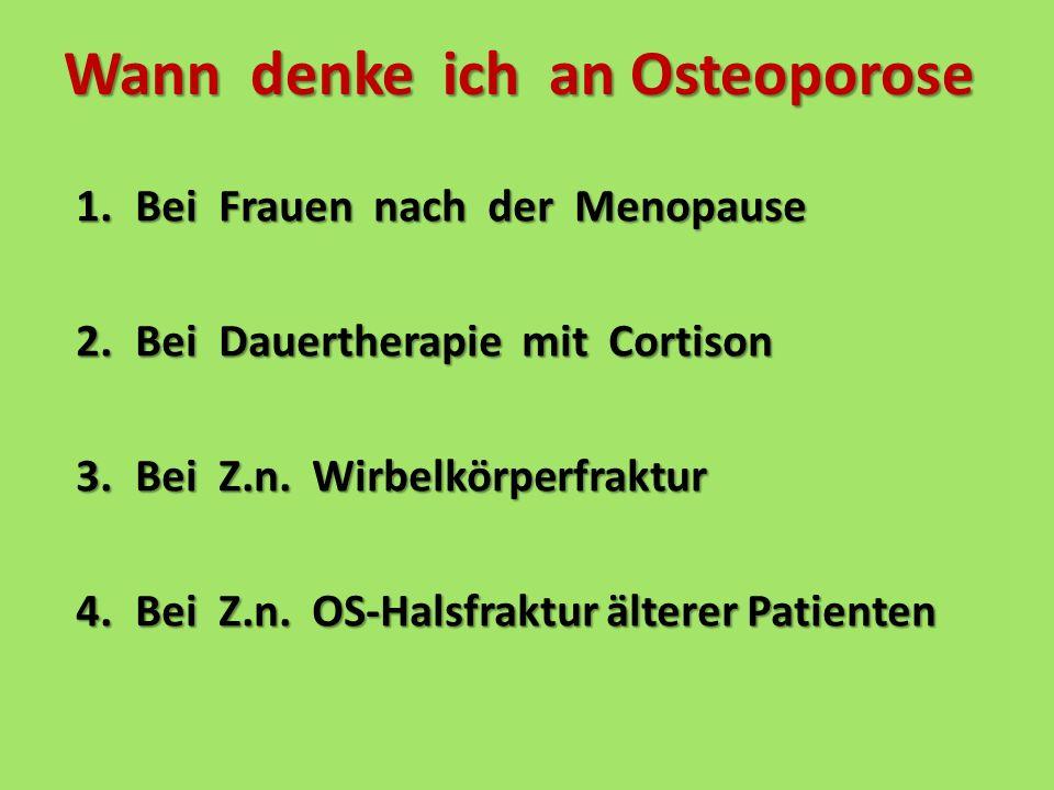 Wann denke ich an Osteoporose 1.Bei Frauen nach der Menopause 2.Bei Dauertherapie mit Cortison 3.Bei Z.n. Wirbelkörperfraktur 4.Bei Z.n. OS-Halsfraktu