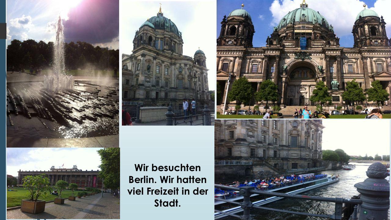Wir besuchten Berlin. Wir hatten viel Freizeit in der Stadt.