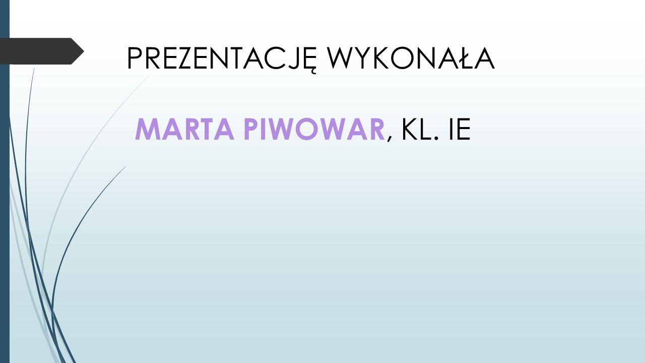 PREZENTACJĘ WYKONAŁA MARTA PIWOWAR, KL. IE