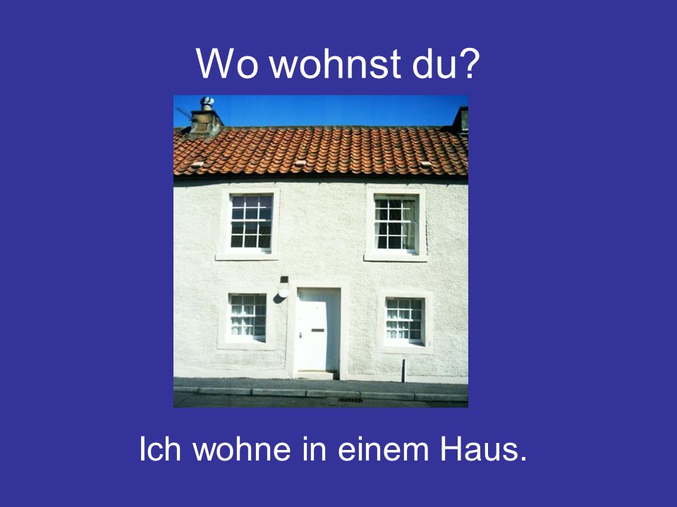 Wo wohnst du? Ich wohne in einem Haus.