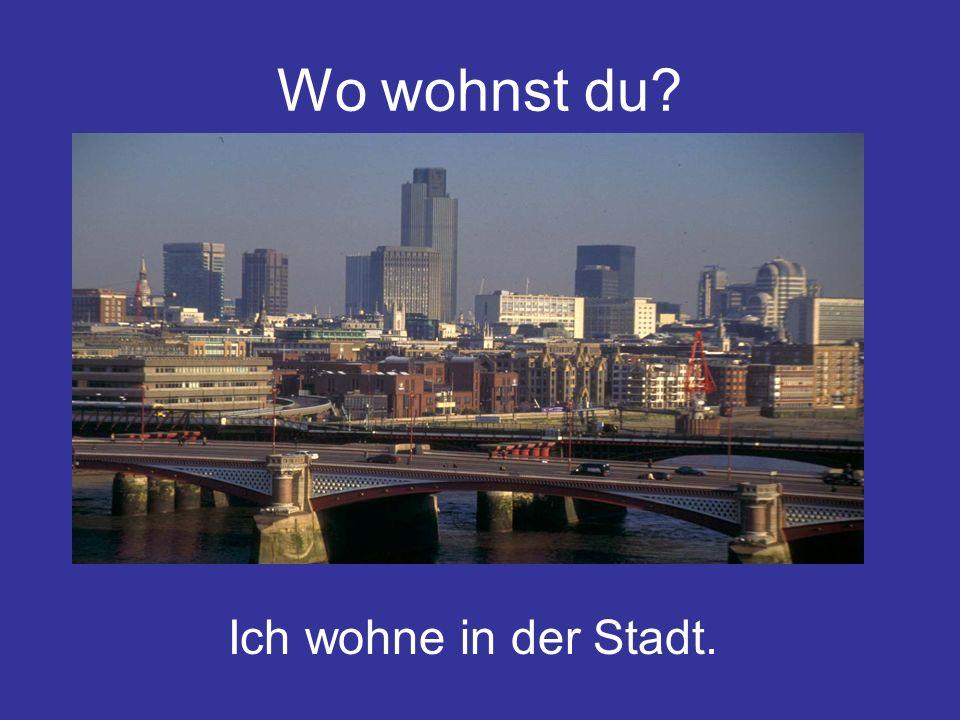 Wo wohnst du Ich wohne in der Stadt.