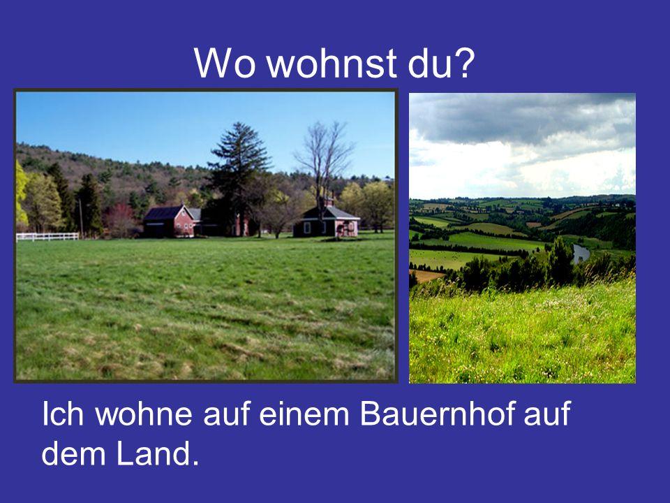 Wo wohnst du? Ich wohne auf einem Bauernhof auf dem Land.