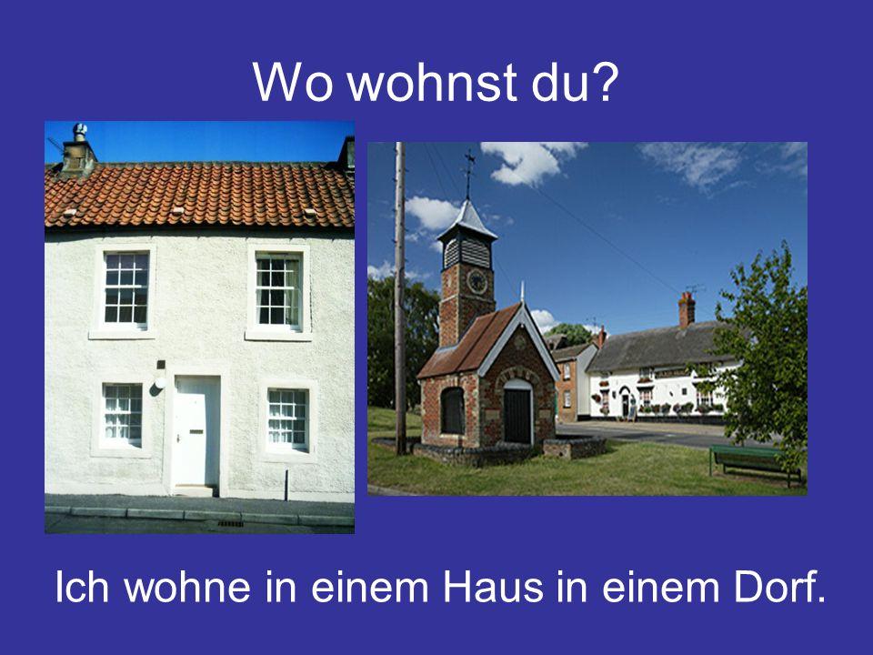 Wo wohnst du? Ich wohne in einem Haus in einem Dorf.
