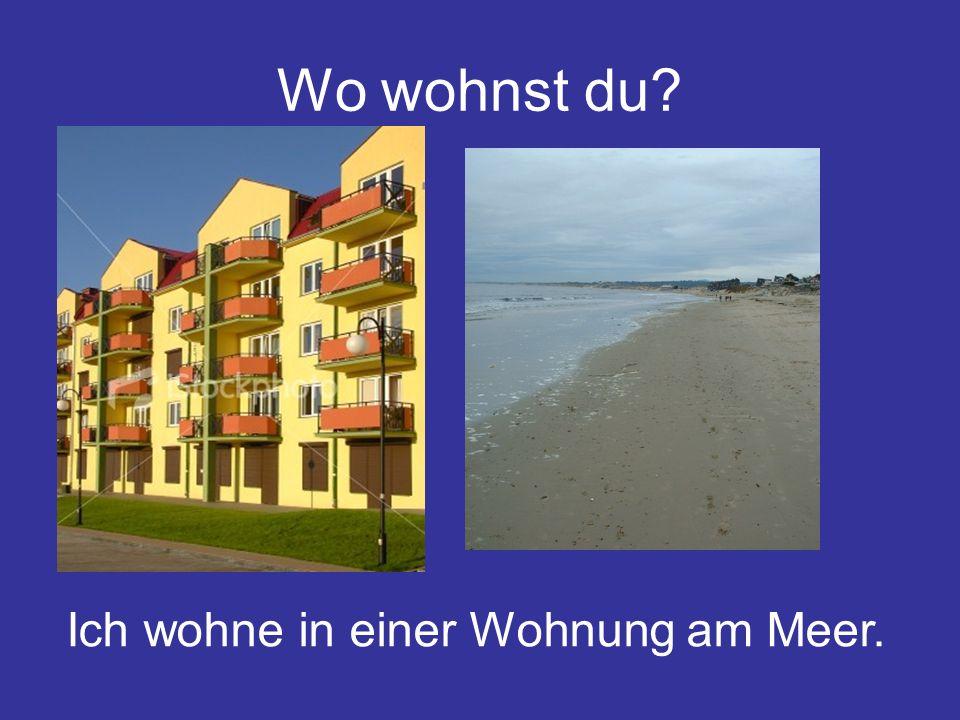 Wo wohnst du? Ich wohne in einer Wohnung am Meer.