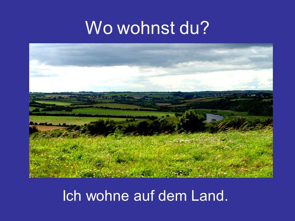 Wo wohnst du? Ich wohne auf dem Land.