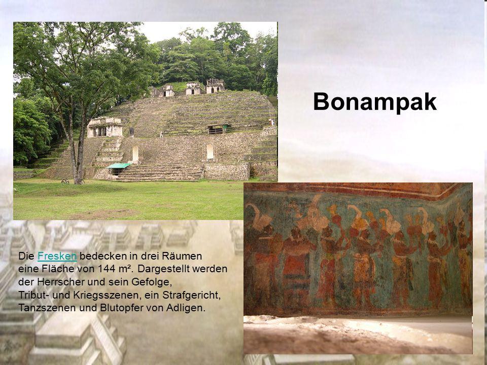 Bonampak Die Fresken bedecken in drei RäumenFresken eine Fläche von 144 m². Dargestellt werden der Herrscher und sein Gefolge, Tribut- und Kriegsszene
