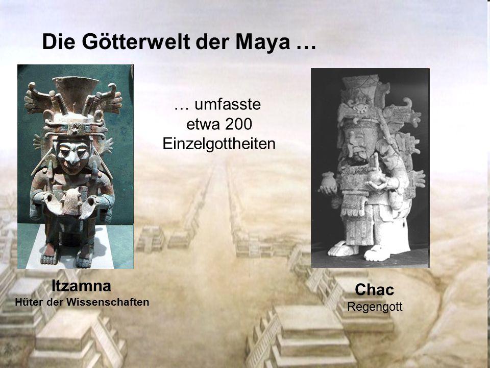 Die Götterwelt der Maya … Itzamna Hüter der Wissenschaften Chac Regengott … umfasste etwa 200 Einzelgottheiten