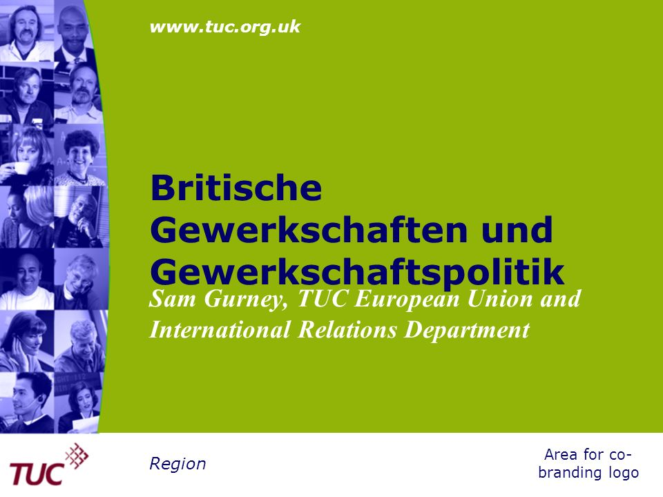 www.tuc.org.uk Area for co- branding logo Region Britische Gewerkschaften und Gewerkschaftspolitik Sam Gurney, TUC European Union and International Re