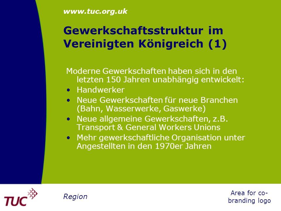www.tuc.org.uk Area for co- branding logo Region Gewerkschaftsstruktur im Vereinigten Königreich (2) Aufnahme von Mitgliedern entweder nach: Industriebranche Handwerk Einstufung Arbeitgeber oder von jedem/r, der/die beitreten will Häufig kommt es zu Konkurrenzkampf um Mitglieder