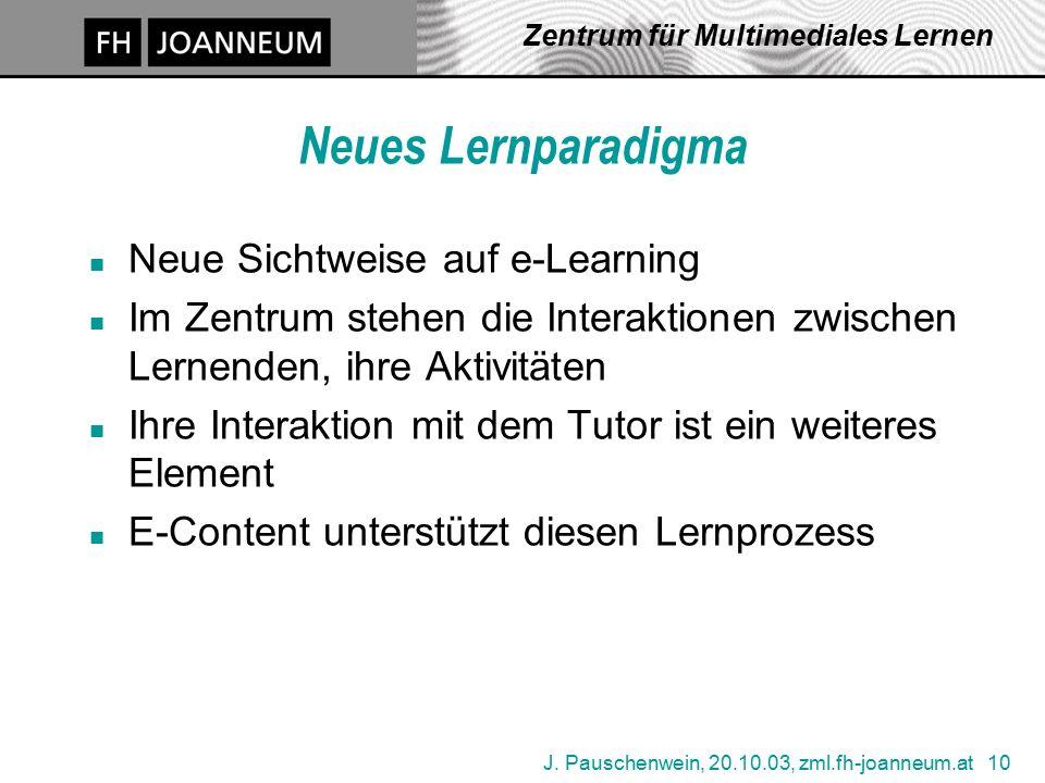 J. Pauschenwein, 20.10.03, zml.fh-joanneum.at 10 Zentrum für Multimediales Lernen Neues Lernparadigma n Neue Sichtweise auf e-Learning n Im Zentrum st