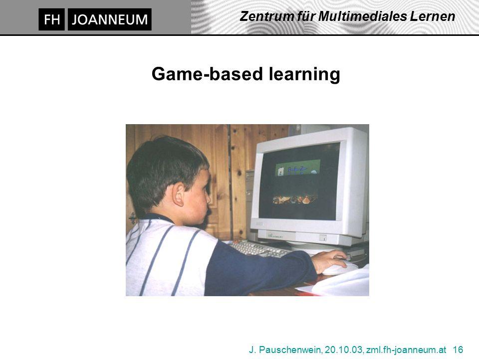 J. Pauschenwein, 20.10.03, zml.fh-joanneum.at 16 Zentrum für Multimediales Lernen Game-based learning