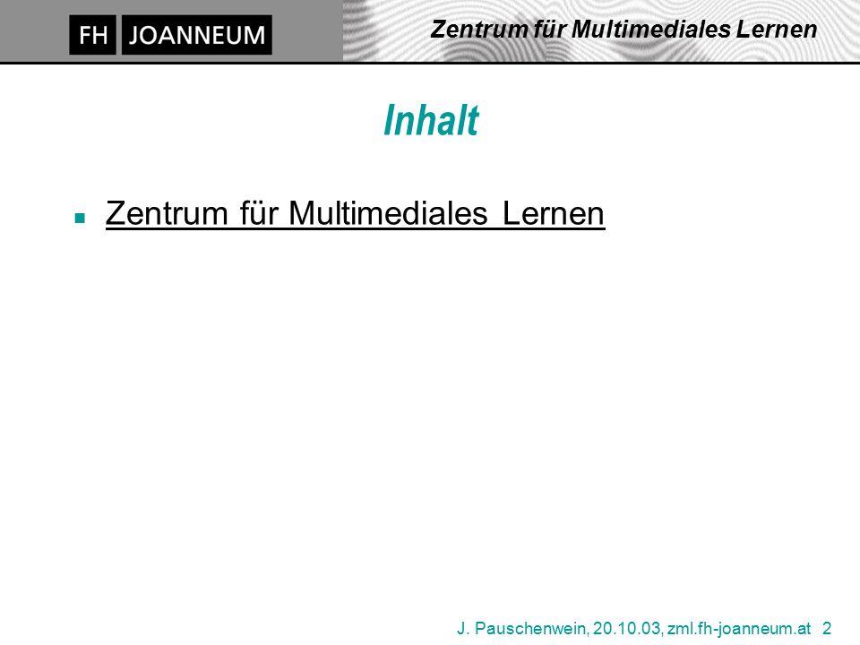 J. Pauschenwein, 20.10.03, zml.fh-joanneum.at 2 Zentrum für Multimediales Lernen Inhalt n Zentrum für Multimediales Lernen