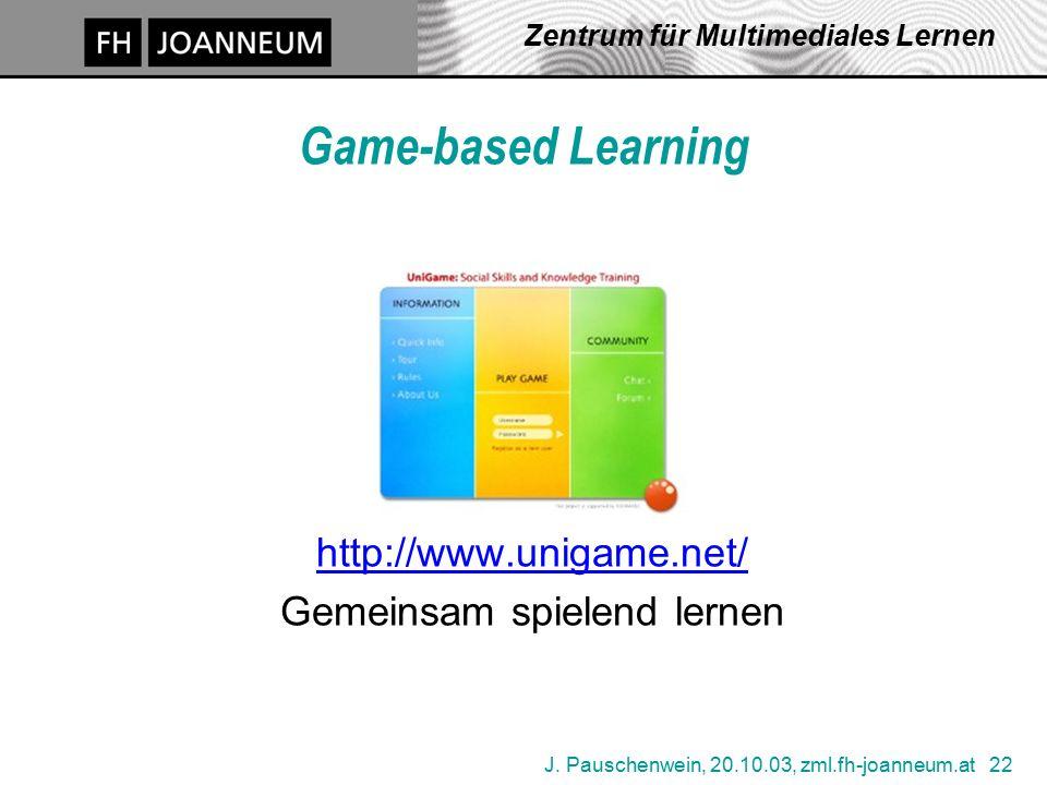 J. Pauschenwein, 20.10.03, zml.fh-joanneum.at 22 Zentrum für Multimediales Lernen Game-based Learning http://www.unigame.net/ Gemeinsam spielend lerne