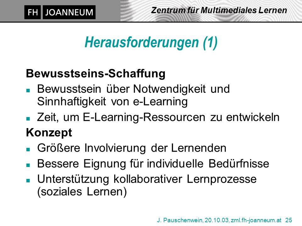 J. Pauschenwein, 20.10.03, zml.fh-joanneum.at 25 Zentrum für Multimediales Lernen Herausforderungen (1) Bewusstseins-Schaffung n Bewusstsein über Notw
