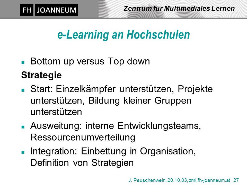 J. Pauschenwein, 20.10.03, zml.fh-joanneum.at 27 Zentrum für Multimediales Lernen e-Learning an Hochschulen n Bottom up versus Top down Strategie n St