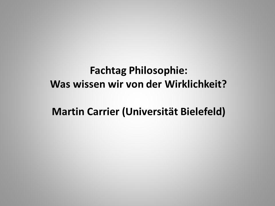 Fachtag Philosophie: Was wissen wir von der Wirklichkeit Martin Carrier (Universität Bielefeld)