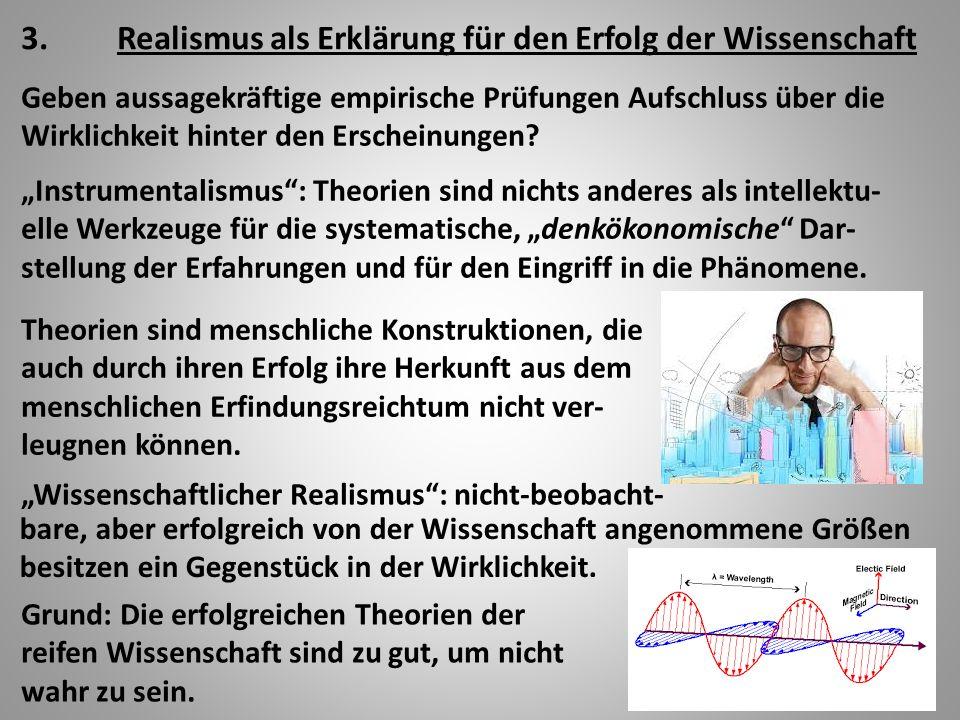 3.Realismus als Erklärung für den Erfolg der Wissenschaft Geben aussagekräftige empirische Prüfungen Aufschluss über die Wirklichkeit hinter den Erscheinungen.