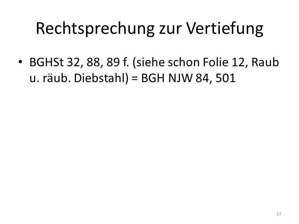Rechtsprechung zur Vertiefung BGHSt 32, 88, 89 f. (siehe schon Folie 12, Raub u. räub. Diebstahl) = BGH NJW 84, 501 13