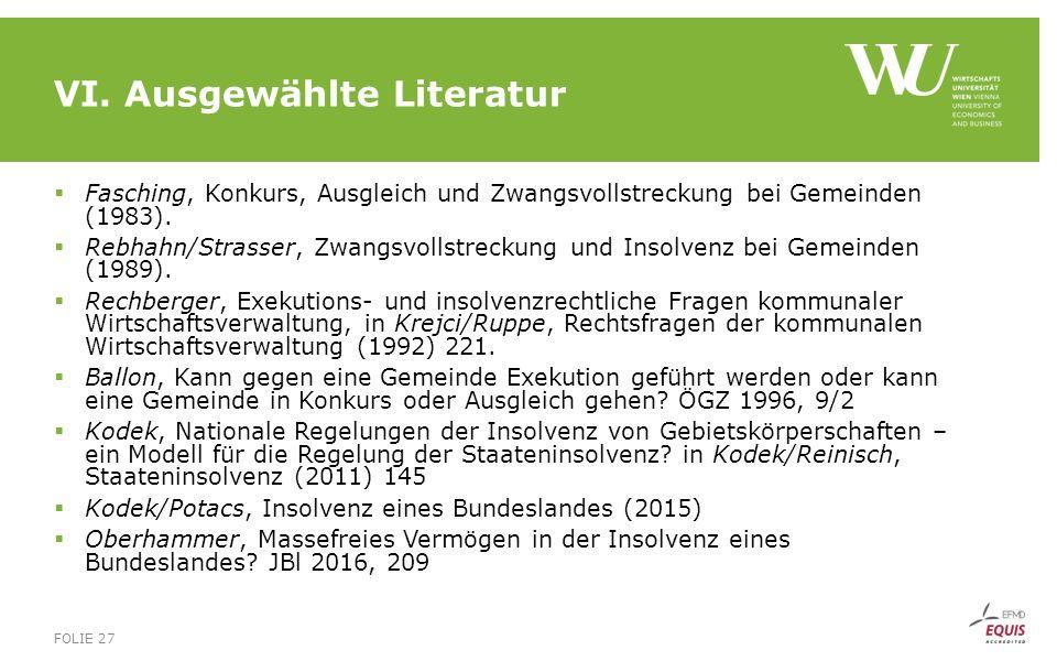 VI. Ausgewählte Literatur  Fasching, Konkurs, Ausgleich und Zwangsvollstreckung bei Gemeinden (1983).  Rebhahn/Strasser, Zwangsvollstreckung und Ins